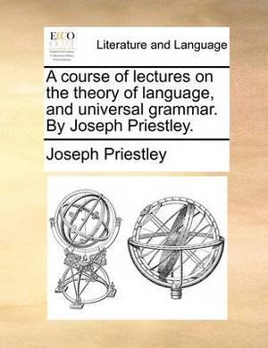 A Course of Lectures on the Theory of Language, and Universal Grammar. by Joseph Priestley.