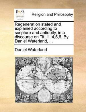 Regeneration Stated and Explained According to Scripture and Antiquity, in a Discourse on Tit. III. 4,5,6. by Daniel Waterland,
