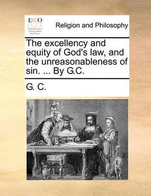 The Excellency and Equity of God's Law, and the Unreasonableness of Sin. ... by G.C.