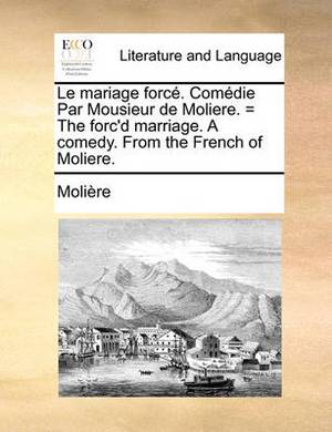 Le Mariage Force. Comedie Par Mousieur de Moliere. = the Forc'd Marriage. a Comedy. from the French of Moliere.