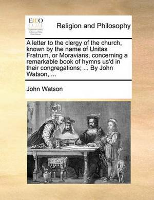 A Letter to the Clergy of the Church, Known by the Name of Unitas Fratrum, or Moravians, Concerning a Remarkable Book of Hymns Us'd in Their Congregations; ... by John Watson,