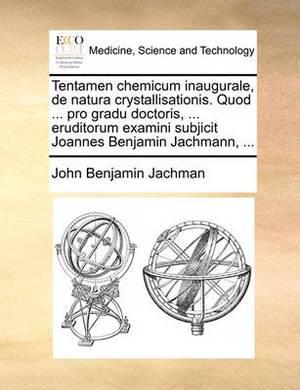 Tentamen Chemicum Inaugurale, de Natura Crystallisationis. Quod ... Pro Gradu Doctoris, ... Eruditorum Examini Subjicit Joannes Benjamin Jachmann, ...