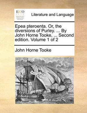 Epea Pteroenta. Or, the Diversions of Purley. ... by John Horne Tooke, ... Second Edition. Volume 1 of 2
