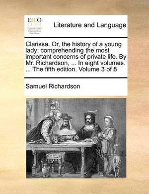 Clarissa. Or, the History of a Young Lady: Comprehending the Most Important Concerns of Private Life. by Mr. Richardson, ... in Eight Volumes. ... the Fifth Edition. Volume 3 of 8