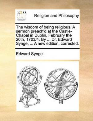 The Wisdom of Being Religious. a Sermon Preach'd at the Castle-Chapel in Dublin, February the 20th, 1703/4. by ... Dr. Edward Synge, ... a New Edition, Corrected.