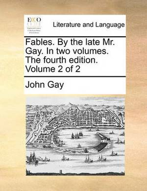 Fables. by the Late Mr. Gay. in Two Volumes. the Fourth Edition. Volume 2 of 2