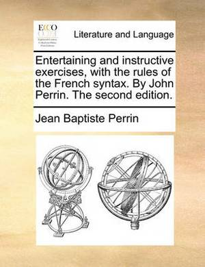 Entertaining and Instructive Exercises, with the Rules of the French Syntax. by John Perrin. the Second Edition