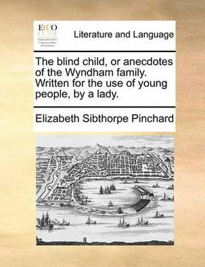 The Blind Child, or Anecdotes of the Wyndham Family. Written for the Use of Young People, by a Lady
