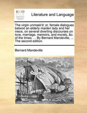 The Virgin Unmask'd: Or, Female Dialogues Betwixt an Elderly Maiden Lady and Her Niece, on Several Diverting Discourses on Love, Marriage, Memoirs, and Morals, &c. of the Times. ... by Bernard Mandeville, ... the Second Edition