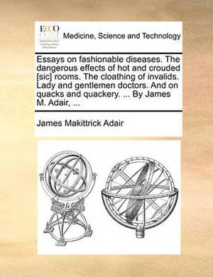 Essays on Fashionable Diseases. the Dangerous Effects of Hot and Crouded [Sic] Rooms. the Cloathing of Invalids. Lady and Gentlemen Doctors. and on Quacks and Quackery. ... by James M. Adair, ...
