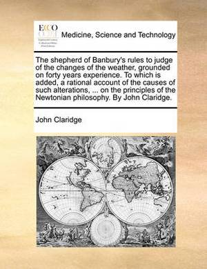 The Shepherd of Banbury's Rules to Judge of the Changes of the Weather, Grounded on Forty Years Experience. to Which Is Added, a Rational Account of the Causes of Such Alterations, ... on the Principles of the Newtonian Philosophy. by John Claridge.