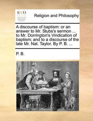 A Discourse of Baptism: Or an Answer to Mr. Stubs's Sermon ... to Mr. Dorrington's Vindication of Baptism; And to a Discourse of the Late Mr. Nat. Taylor. by P. B. ...