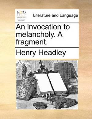 An Invocation to Melancholy. a Fragment.