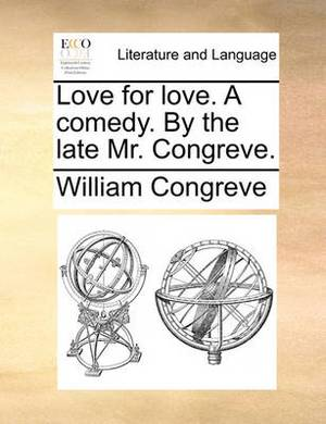 Love for Love. a Comedy. by the Late Mr. Congreve.