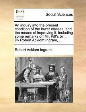 An Inquiry Into the Present Condition of the Lower Classes, and the Means of Improving It, Including Some Remarks on Mr. Pitt's Bill ... by Robert Acklom Ingram, ...