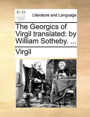 The Georgics of Virgil Translated: By William Sotheby. ...