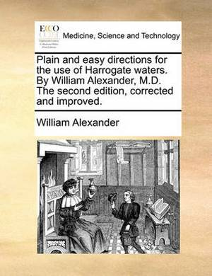 Plain and Easy Directions for the Use of Harrogate Waters. by William Alexander, M.D. the Second Edition, Corrected and Improved