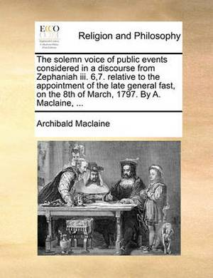 The Solemn Voice of Public Events Considered in a Discourse from Zephaniah III. 6,7. Relative to the Appointment of the Late General Fast, on the 8th of March, 1797. by A. Maclaine,