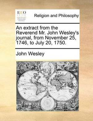 An Extract from the Reverend Mr. John Wesley's Journal, from November 25, 1746, to July 20, 1750