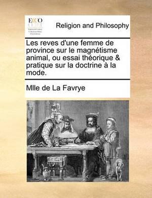 Les Reves D'Une Femme de Province Sur Le Magntisme Animal, Ou Essai Thorique & Pratique Sur La Doctrine La Mode.