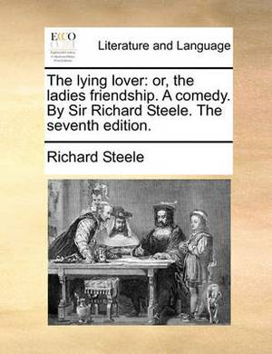 The Lying Lover: Or, the Ladies Friendship. a Comedy. by Sir Richard Steele. the Seventh Edition