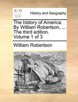 The History of America. by William Robertson, ... the Third Edition. Volume 1 of 3