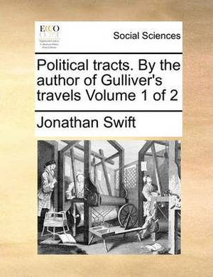 Political Tracts. by the Author of Gulliver's Travels Volume 1 of 2