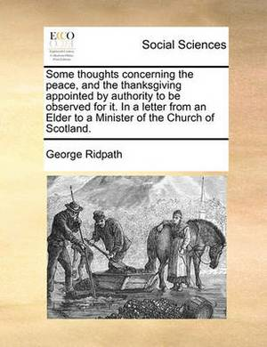 Some Thoughts Concerning the Peace, and the Thanksgiving Appointed by Authority to Be Observed for It. in a Letter from an Elder to a Minister of the Church of Scotland