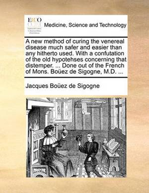 A New Method of Curing the Venereal Disease Much Safer and Easier Than Any Hitherto Used. with a Confutation of the Old Hypotehses Concerning That Distemper. ... Done Out of the French of Mons. Boez de Sigogne, M.D. ...
