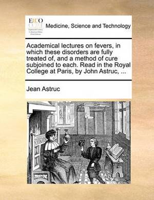 Academical Lectures on Fevers, in Which These Disorders Are Fully Treated Of, and a Method of Cure Subjoined to Each. Read in the Royal College at Paris, by John Astruc, ...