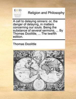 A Call to Delaying Sinners: Or, the Danger of Delaying, in Matters Concerning Our Souls. Being the Substance of Several Sermons, ... by Thomas Doolittle, ... the Twelfth Edition