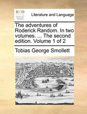 The Adventures of Roderick Random. in Two Volumes. ... the Second Edition. Volume 1 of 2