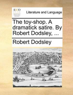 The Toy-Shop. a Dramatick Satire. by Robert Dodsley, ...