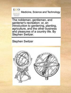 The Nobleman, Gentleman, and Gardener's Recreation: Or, an Introduction to Gardening, Planting, Agriculture, and the Other Business and Pleasures of a Country Life. by Stephen Switzer.