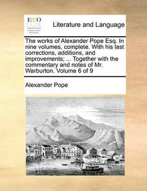 The Works of Alexander Pope Esq. in Nine Volumes, Complete. with His Last Corrections, Additions, and Improvements; ... Together with the Commentary and Notes of Mr. Warburton. Volume 6 of 9