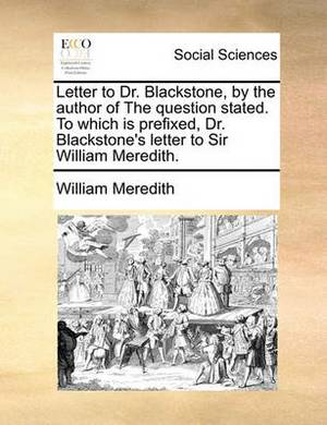 Letter to Dr. Blackstone, by the Author of the Question Stated. to Which Is Prefixed, Dr. Blackstone's Letter to Sir William Meredith.