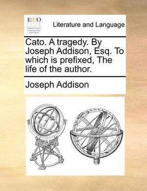 Cato. a Tragedy. by Joseph Addison, Esq. to Which Is Prefixed, the Life of the Author.