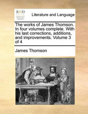 The Works of James Thomson. in Four Volumes Complete. with His Last Corrections, Additions, and Improvements. Volume 3 of 4