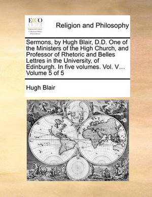 Sermons, by Hugh Blair, D.D. One of the Ministers of the High Church, and Professor of Rhetoric and Belles Lettres in the University, of Edinburgh. in Five Volumes. Vol. V... Volume 5 of 5