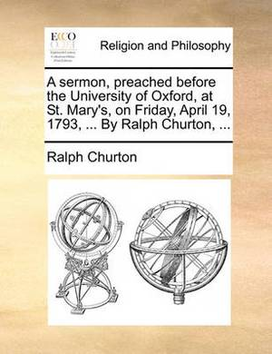 A Sermon, Preached Before the University of Oxford, at St. Mary's, on Friday, April 19, 1793, ... by Ralph Churton, ...