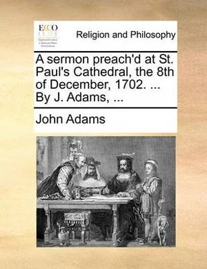 A Sermon Preach'd at St. Paul's Cathedral, the 8th of December, 1702. ... by J. Adams, ...