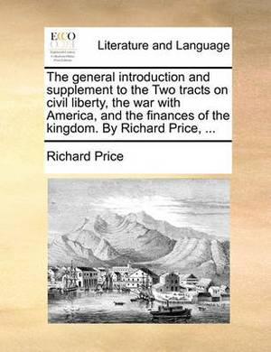 The General Introduction and Supplement to the Two Tracts on Civil Liberty, the War with America, and the Finances of the Kingdom. by Richard Price, ...