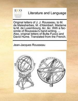 Original Letters of J. J. Rousseau, to M. de Malesherbes, M. d'Alembert, Madame La M. de Luxembourg, &c. &c. with a Fac-Simile of Rousseau's Hand-Writing, ... Also, Original Letters of Butta Fuoco and David Hume. Translated from the French