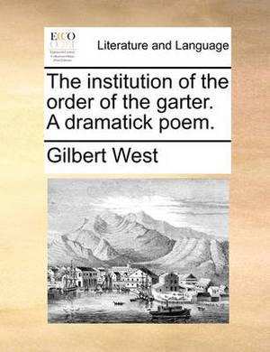 The Institution of the Order of the Garter. a Dramatick Poem