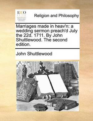 Marriages Made in Heav'n: A Wedding Sermon Preach'd July the 22d. 1711. by John Shuttlewood. the Second Edition.