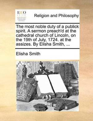 The Most Noble Duty of a Publick Spirit. a Sermon Preach'd at the Cathedral Church of Lincoln, on the 19th of July, 1724. at the Assizes. by Elisha Smith,