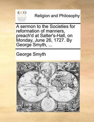 A Sermon to the Societies for Reformation of Manners, Preach'd at Salter's-Hall, on Monday, June 26, 1727. by George Smyth, ...