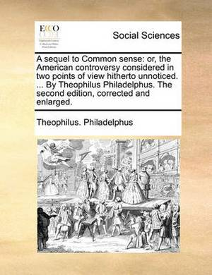 A Sequel to Common Sense: Or, the American Controversy Considered in Two Points of View Hitherto Unnoticed. ... by Theophilus Philadelphus. the Second Edition, Corrected and Enlarged.
