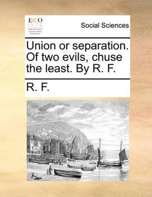 Union or Separation. of Two Evils, Chuse the Least. by R. F.