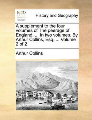A Supplement to the Four Volumes of the Peerage of England. ... in Two Volumes. by Arthur Collins, Esq; ... Volume 2 of 2
